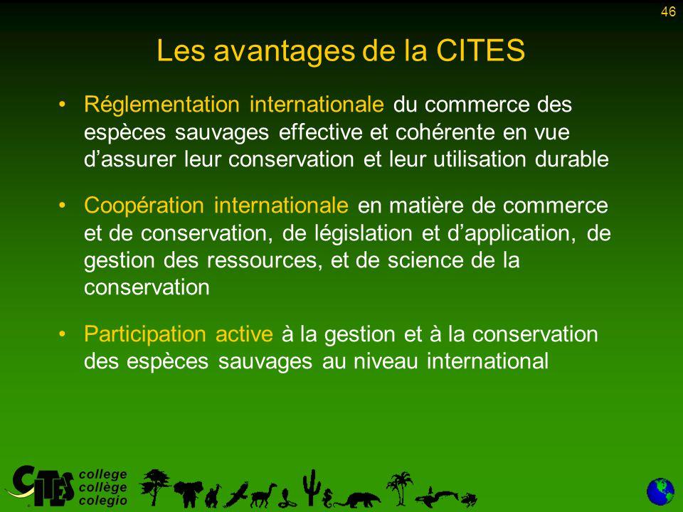 46 Les avantages de la CITES Réglementation internationale du commerce des espèces sauvages effective et cohérente en vue d'assurer leur conservation