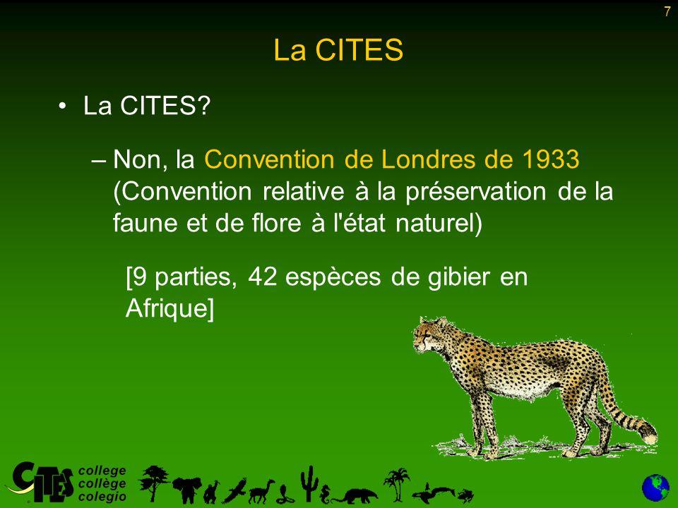 7 La CITES La CITES? –Non, la Convention de Londres de 1933 (Convention relative à la préservation de la faune et de flore à l'état naturel) [9 partie