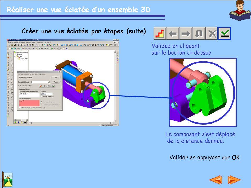 Réaliser une vue éclatée d'un ensemble 3D Créer une vue éclatée par étapes (suite) Validez en cliquant sur le bouton ci-dessus Le composant s'est dépl