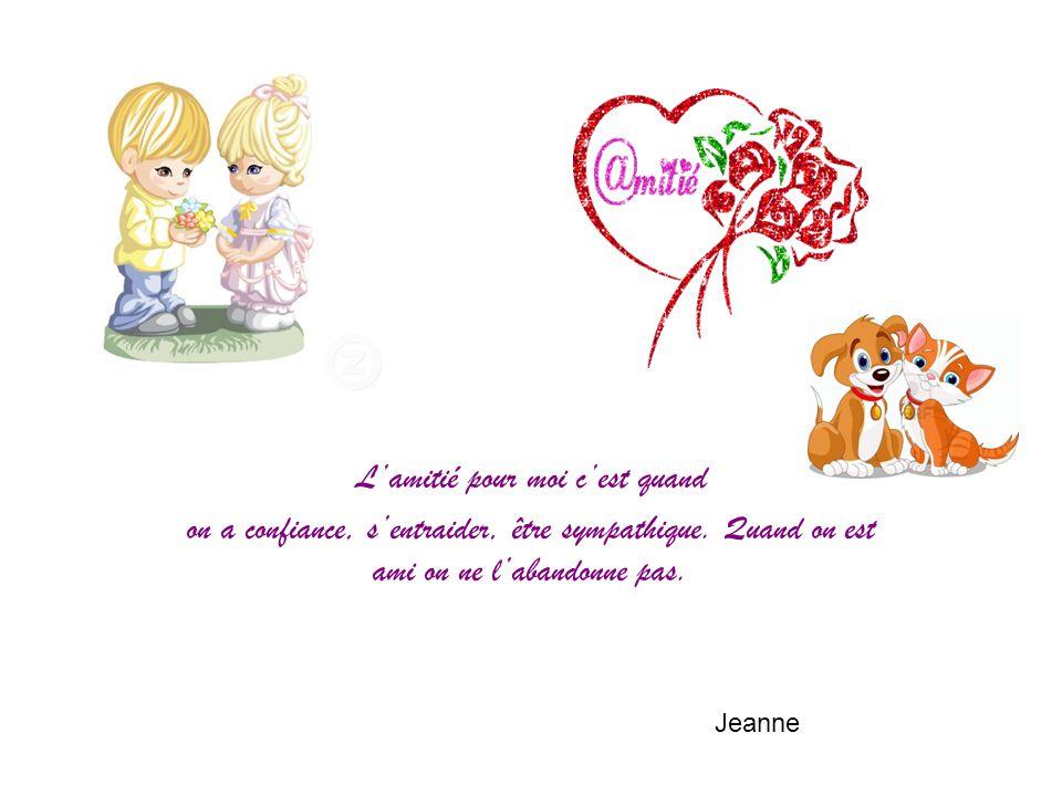 L'amitié pour moi c'est quand on a confiance, s'entraider, être sympathique. Quand on est ami on ne l'abandonne pas. Jeanne