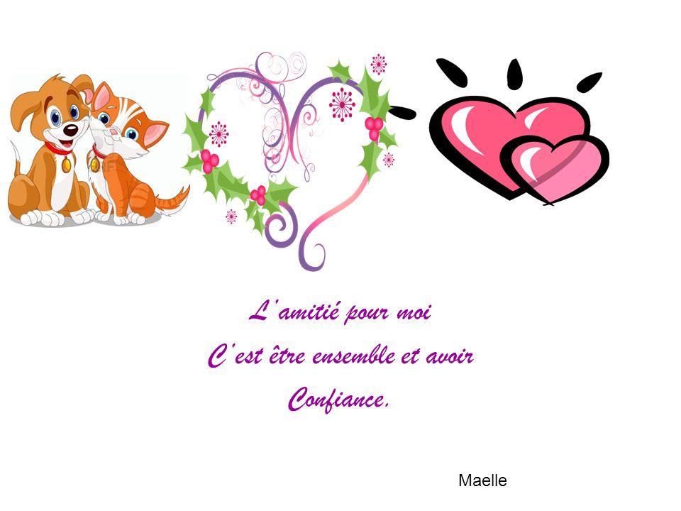 L'amitié pour moi C'est être ensemble et avoir Confiance. Maelle