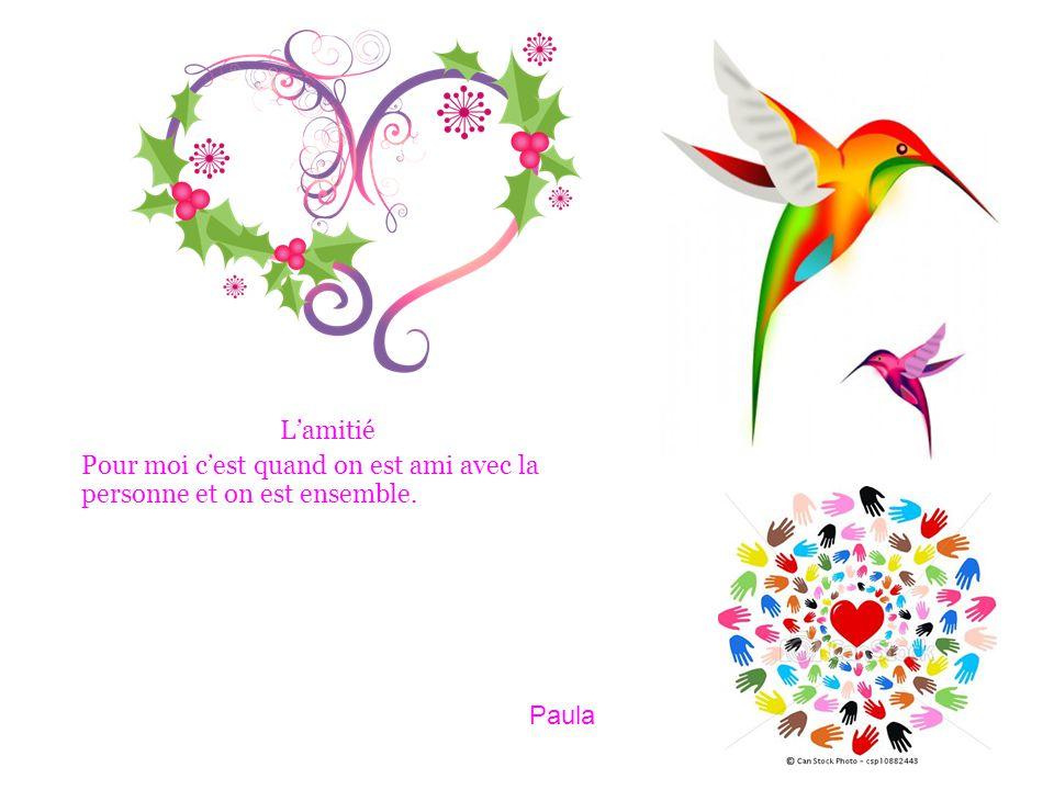 L'amitié Pour moi c'est quand on est ami avec la personne et on est ensemble. Paula
