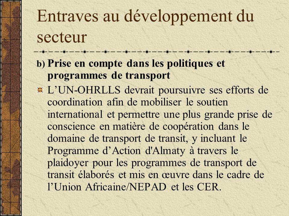Entraves au développement du secteur b) Prise en compte dans les politiques et programmes de transport L'UN-OHRLLS devrait poursuivre ses efforts de coordination afin de mobiliser le soutien international et permettre une plus grande prise de conscience en matière de coopération dans le domaine de transport de transit, y incluant le Programme d'Action d Almaty à travers le plaidoyer pour les programmes de transport de transit élaborés et mis en œuvre dans le cadre de l'Union Africaine/NEPAD et les CER.