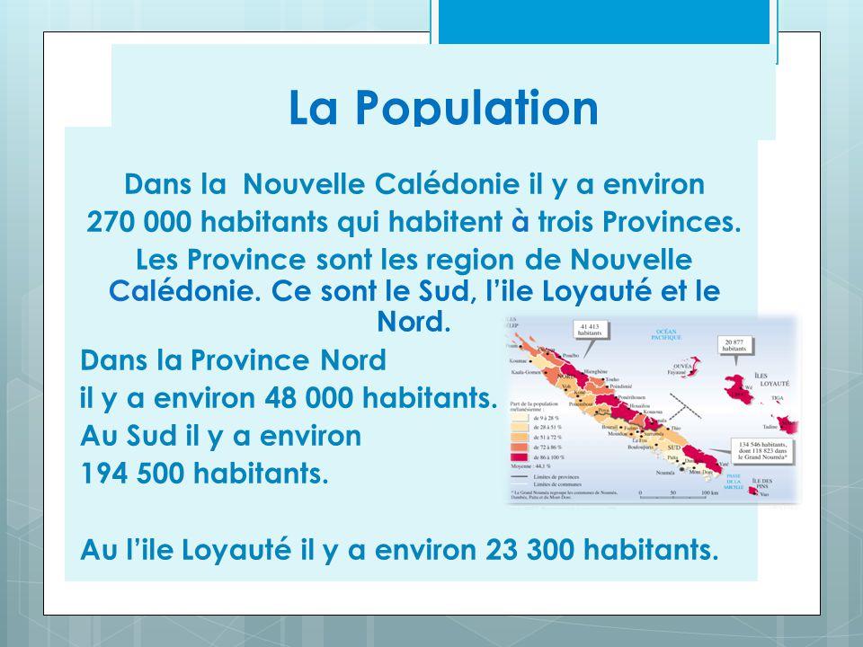 La Population Dans la Nouvelle Calédonie il y a environ 270 000 habitants qui habitent à trois Provinces. Les Province sont les region de Nouvelle Cal