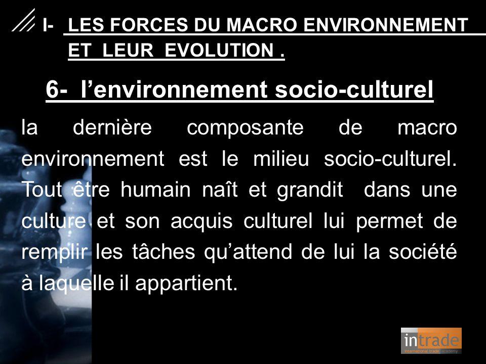 6- l'environnement socio-culturel la dernière composante de macro environnement est le milieu socio-culturel. Tout être humain naît et grandit dans un