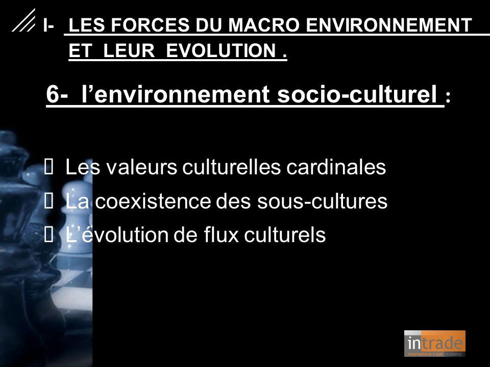 6- l'environnement socio-culturel :  Les valeurs culturelles cardinales  La coexistence des sous-cultures  L'évolution de flux culturels   I- L