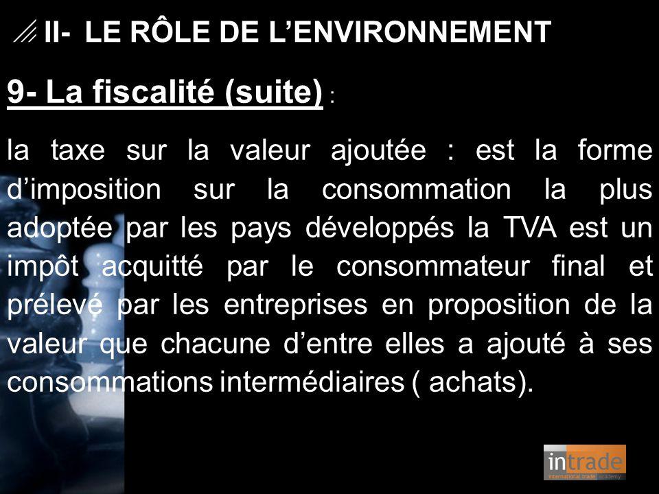 9- La fiscalité (suite) : la taxe sur la valeur ajoutée : est la forme d'imposition sur la consommation la plus adoptée par les pays développés la TVA