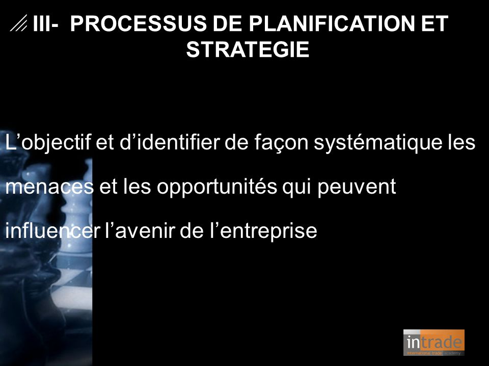   III- PROCESSUS DE PLANIFICATION ET STRATEGIE L'objectif et d'identifier de façon systématique les menaces et les opportunités qui peuvent influenc