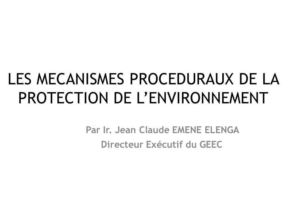 LES MECANISMES PROCEDURAUX DE LA PROTECTION DE L'ENVIRONNEMENT Par Ir. Jean Claude EMENE ELENGA Directeur Exécutif du GEEC