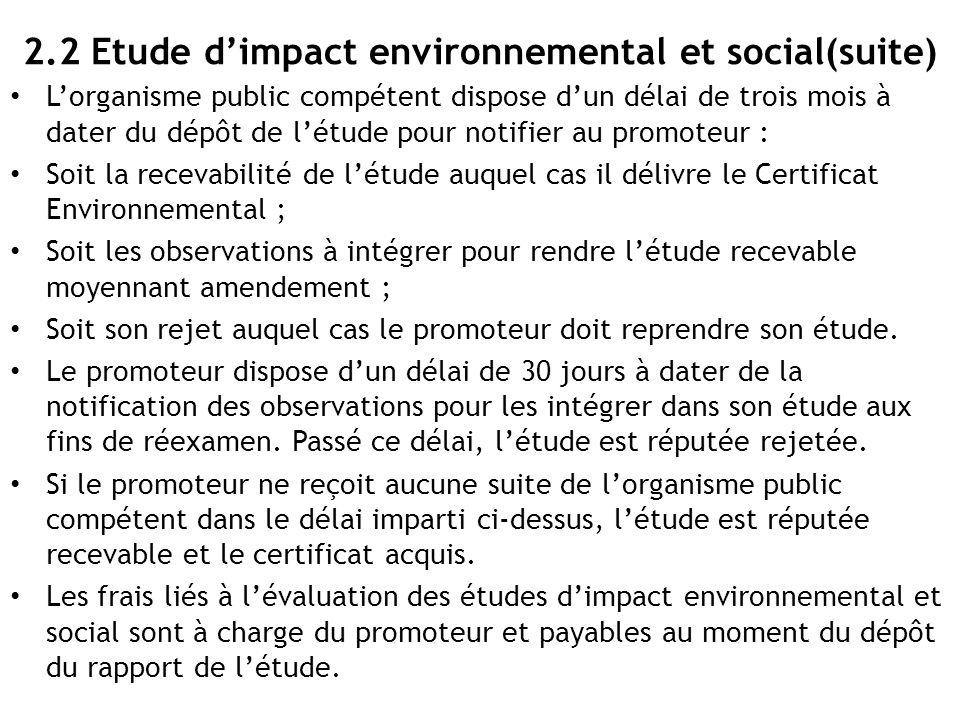2.2 Etude d'impact environnemental et social(suite) L'organisme public compétent dispose d'un délai de trois mois à dater du dépôt de l'étude pour not