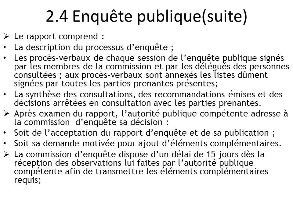 2.4 Enquête publique(suite)  Le rapport comprend : La description du processus d'enquête ; Les procès-verbaux de chaque session de l'enquête publique
