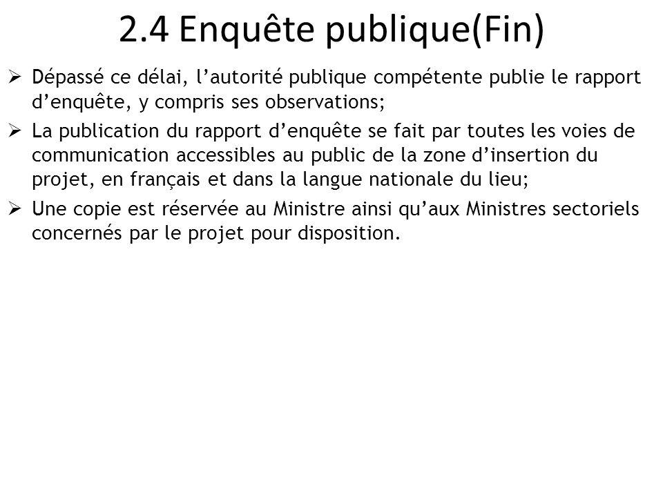 2.4 Enquête publique(Fin)  Dépassé ce délai, l'autorité publique compétente publie le rapport d'enquête, y compris ses observations;  La publication