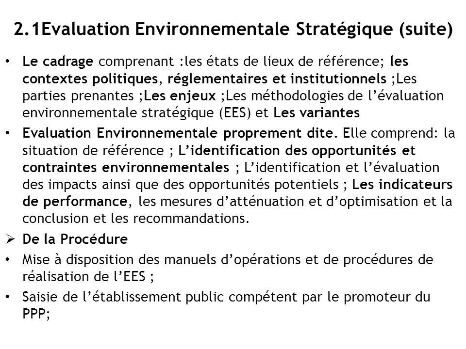 2.1Evaluation Environnementale Stratégique (Fin) Elaboration de l'étude de cadrage; Evaluation par le Panel d'experts; Elaboration de l'EES proprement dite Evaluation par le Panel d'experts; l'acceptation du rapport et l'Avis environnemental attestant la conformité aux principes de sauvegarde environnementale et sociale L'évaluation environnementale stratégique est à charge du promoteur du PPP; Un délai de 12 mois est accordé pour la mise en conformité des EES des PPP entrepris avant l'entrée en vigueur de la loi n°11/009 du 09 juillet 2011 portant principes fondamentaux relatifs à la protection de l'environnement.