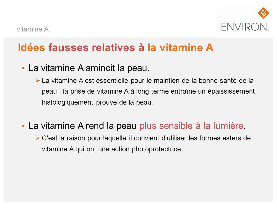 vitamine A Idées fausses relatives à la vitamine A La vitamine A amincit la peau.  La vitamine A est essentielle pour le maintien de la bonne santé d