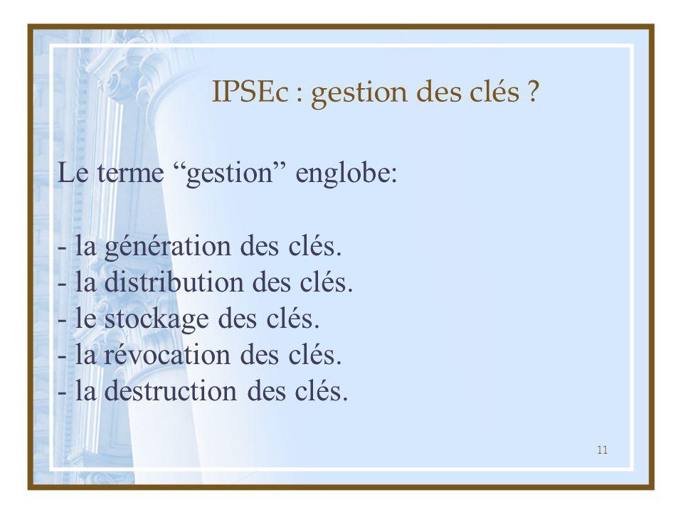 """11 IPSEc : gestion des clés ? Le terme """"gestion"""" englobe: - la génération des clés. - la distribution des clés. - le stockage des clés. - la révocatio"""