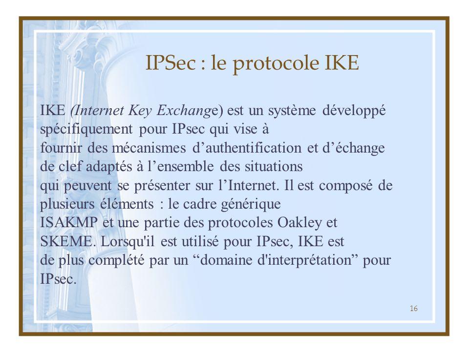 16 IPSec : le protocole IKE IKE (Internet Key Exchange) est un système développé spécifiquement pour IPsec qui vise à fournir des mécanismes d'authent