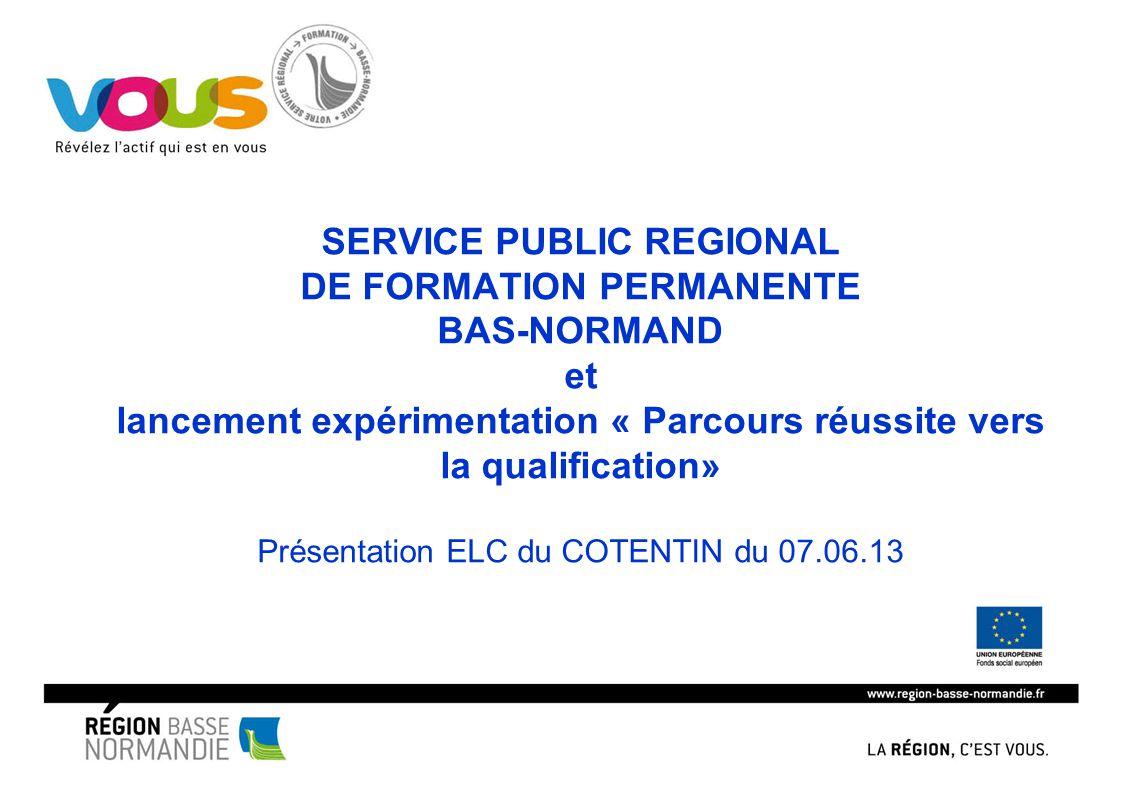 SERVICE PUBLIC REGIONAL DE FORMATION PERMANENTE BAS-NORMAND et lancement expérimentation « Parcours réussite vers la qualification» Présentation ELC d
