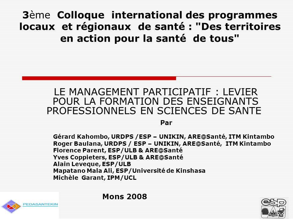 3ème Colloque international des programmes locaux et régionaux de santé : Des territoires en action pour la santé de tous LE MANAGEMENT PARTICIPATIF : LEVIER POUR LA FORMATION DES ENSEIGNANTS PROFESSIONNELS EN SCIENCES DE SANTE Par Gérard Kahombo, URDPS /ESP – UNIKIN, ARE@Santé, ITM Kintambo Roger Baulana, URDPS / ESP – UNIKIN, ARE@Santé, ITM Kintambo Florence Parent, ESP/ULB & ARE@Santé Yves Coppieters, ESP/ULB & ARE@Santé Alain Leveque, ESP/ULB Mapatano Mala Ali, ESP/Université de Kinshasa Michèle Garant, IPM/UCL Mons 2008