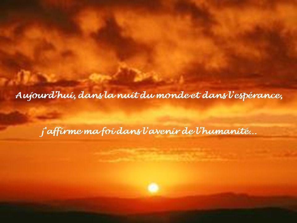 Aujourd hui, dans la nuit du monde et dans l espérance, j affirme ma foi dans l avenir de l humanité...