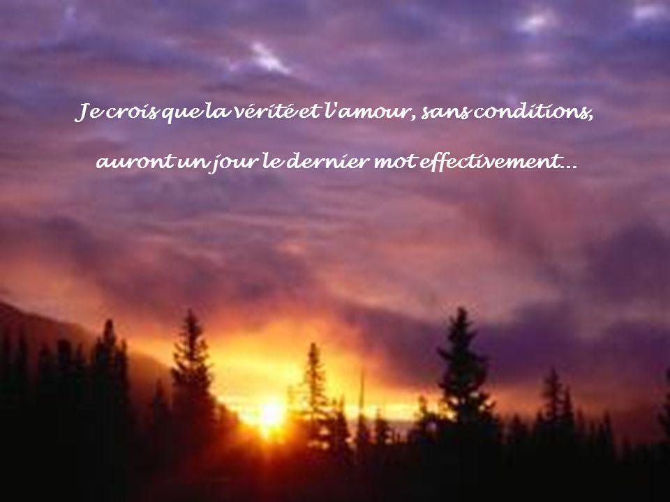 Je crois que la vérité et l amour, sans conditions, auront un jour le dernier mot effectivement...