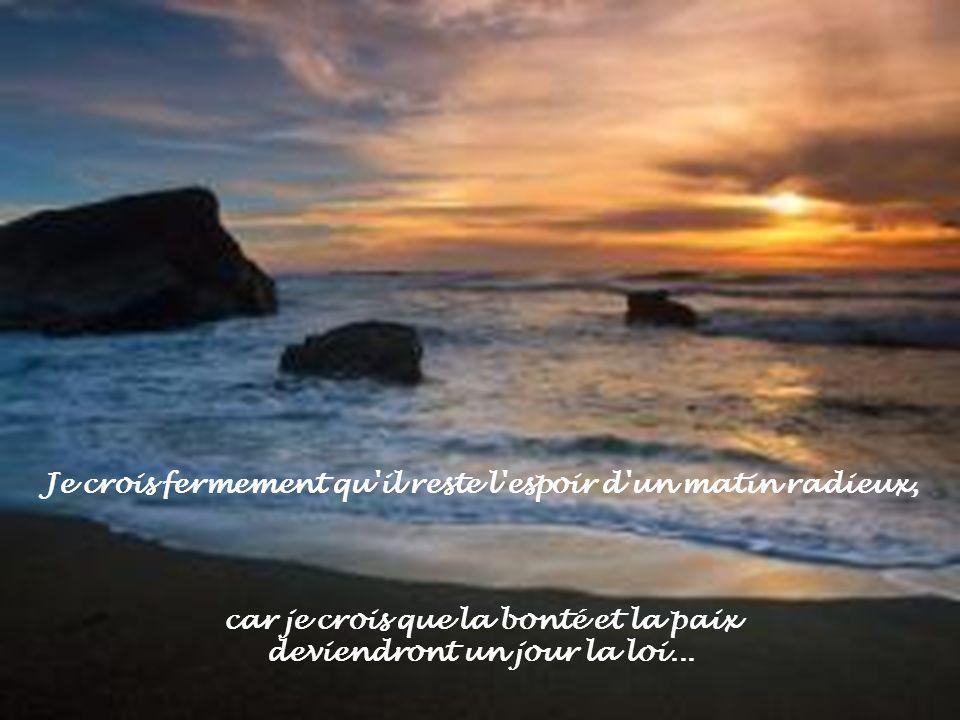 Je crois fermement qu il reste l espoir d un matin radieux, car je crois que la bonté et la paix deviendront un jour la loi...
