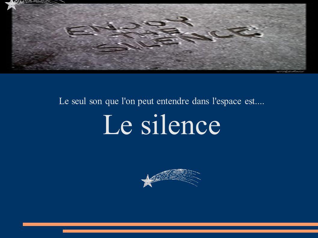 Le seul son que l'on peut entendre dans l'espace est.... Le silence