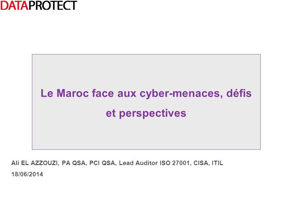 Ali EL AZZOUZI, PA QSA, PCI QSA, Lead Auditor ISO 27001, CISA, ITIL 18/06/2014 Le Maroc face aux cyber-menaces, défis et perspectives