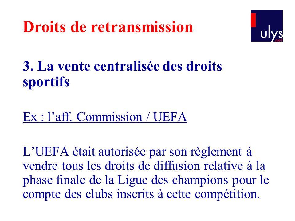 3. La vente centralisée des droits sportifs Ex : l'aff. Commission / UEFA L'UEFA était autorisée par son règlement à vendre tous les droits de diffusi