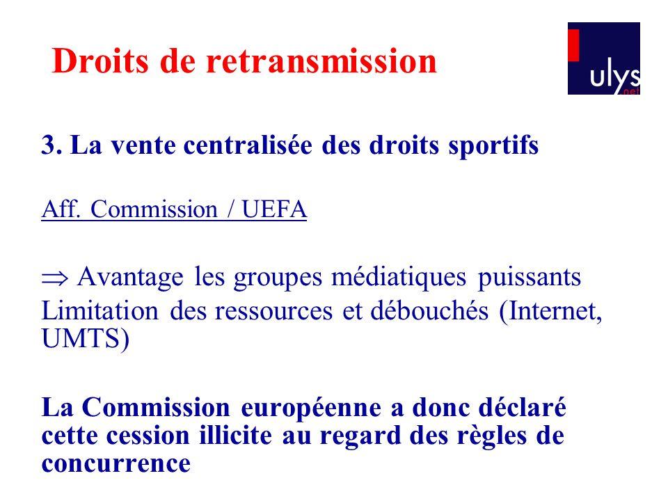 3. La vente centralisée des droits sportifs Aff. Commission / UEFA  Avantage les groupes médiatiques puissants Limitation des ressources et débouchés