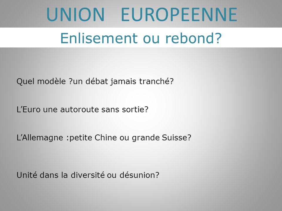 Enlisement ou rebond? UNION EUROPEENNE Quel modèle ?un débat jamais tranché? L'Euro une autoroute sans sortie? L'Allemagne :petite Chine ou grande Sui