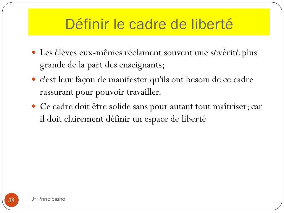 Définir le cadre de liberté Jf Principiano 34 Les élèves eux-mêmes réclament souvent une sévérité plus grande de la part des enseignants; c'est leur f