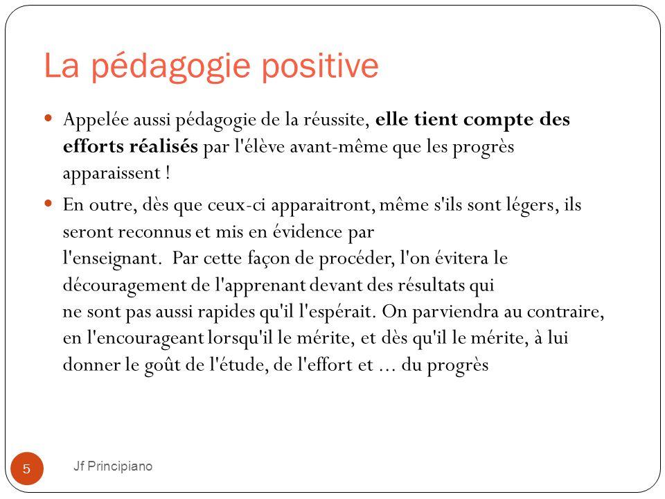 La pédagogie positive Jf Principiano 5 Appelée aussi pédagogie de la réussite, elle tient compte des efforts réalisés par l'élève avant-même que les p