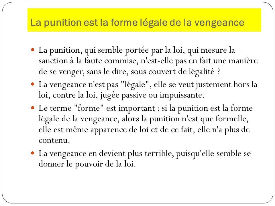 La punition est la forme légale de la vengeance La punition, qui semble portée par la loi, qui mesure la sanction à la faute commise, n'est-elle pas e