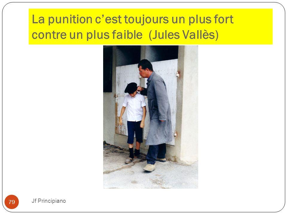 La punition c'est toujours un plus fort contre un plus faible (Jules Vallès) Jf Principiano 79