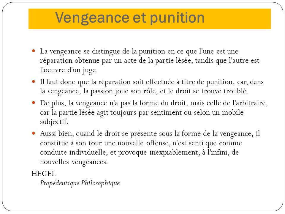 Vengeance et punition La vengeance se distingue de la punition en ce que l'une est une réparation obtenue par un acte de la partie lésée, tandis que l