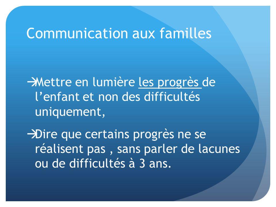Communication aux familles  Mettre en lumière les progrès de l'enfant et non des difficultés uniquement,  Dire que certains progrès ne se réalisent