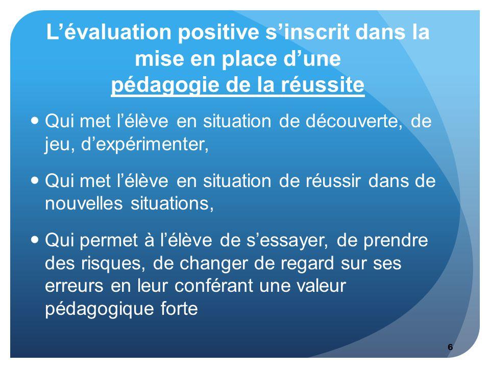 6 L'évaluation positive s'inscrit dans la mise en place d'une pédagogie de la réussite Qui met l'élève en situation de découverte, de jeu, d'expérimen