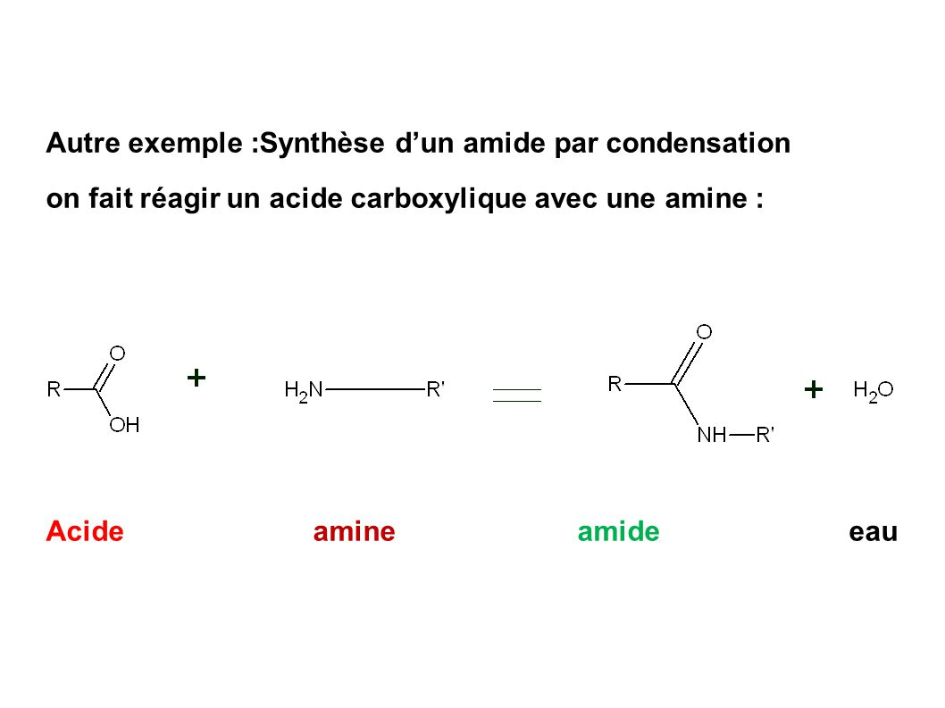 Autre exemple :Synthèse d'un amide par condensation on fait réagir un acide carboxylique avec une amine : Acide amine amide eau