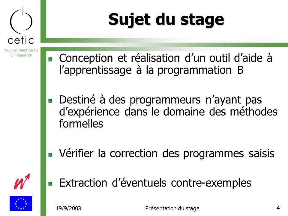 19/9/2003Présentation du stage4 Sujet du stage Conception et réalisation d'un outil d'aide à l'apprentissage à la programmation B Destiné à des programmeurs n'ayant pas d'expérience dans le domaine des méthodes formelles Vérifier la correction des programmes saisis Extraction d'éventuels contre-exemples
