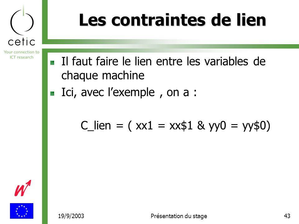19/9/2003Présentation du stage43 Les contraintes de lien Il faut faire le lien entre les variables de chaque machine Ici, avec l'exemple, on a : C_lien = ( xx1 = xx$1 & yy0 = yy$0)