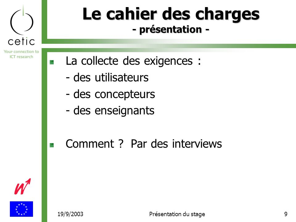 19/9/2003Présentation du stage9 Le cahier des charges - présentation - La collecte des exigences : - des utilisateurs - des concepteurs - des enseignants Comment .