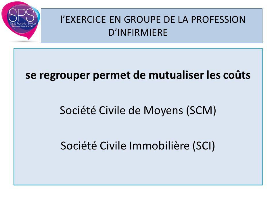 l'EXERCICE EN GROUPE DE LA PROFESSION D'INFIRMIERE se regrouper permet de mutualiser les coûts Société Civile de Moyens (SCM) Société Civile Immobiliè