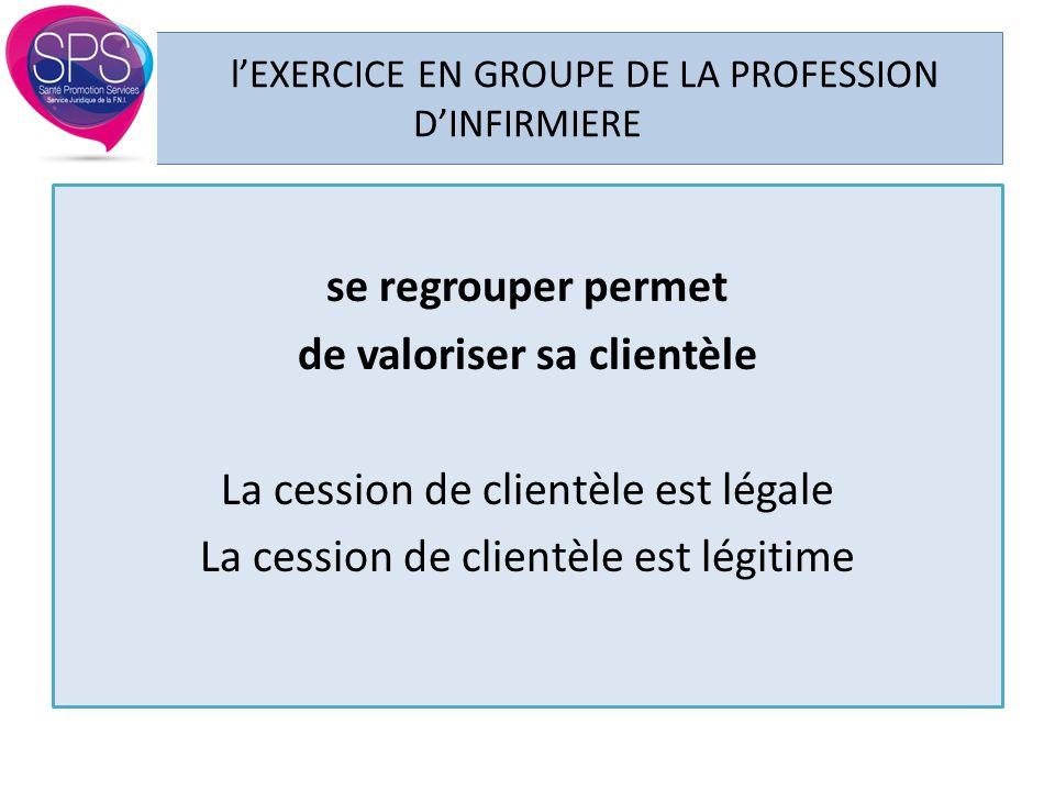l'EXERCICE EN GROUPE DE LA PROFESSION D'INFIRMIERE se regrouper permet de valoriser sa clientèle La cession de clientèle est légale La cession de clie