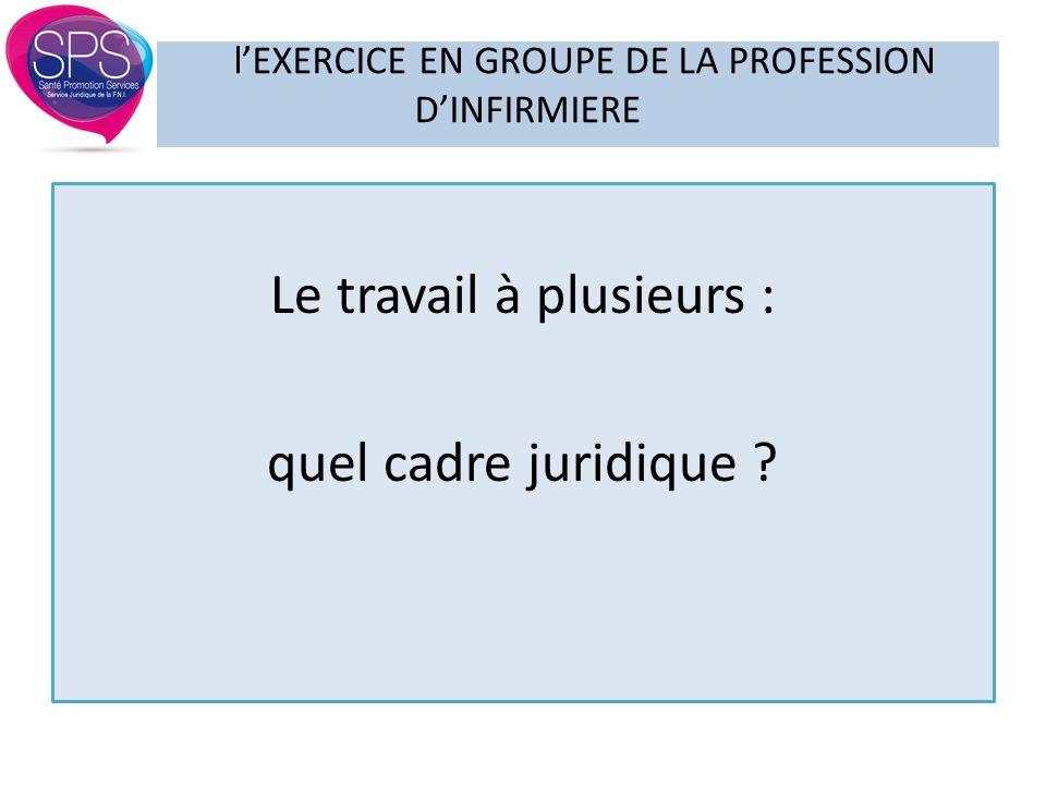 Le travail à plusieurs : quel cadre juridique ? l'EXERCICE EN GROUPE DE LA PROFESSION D'INFIRMIERE