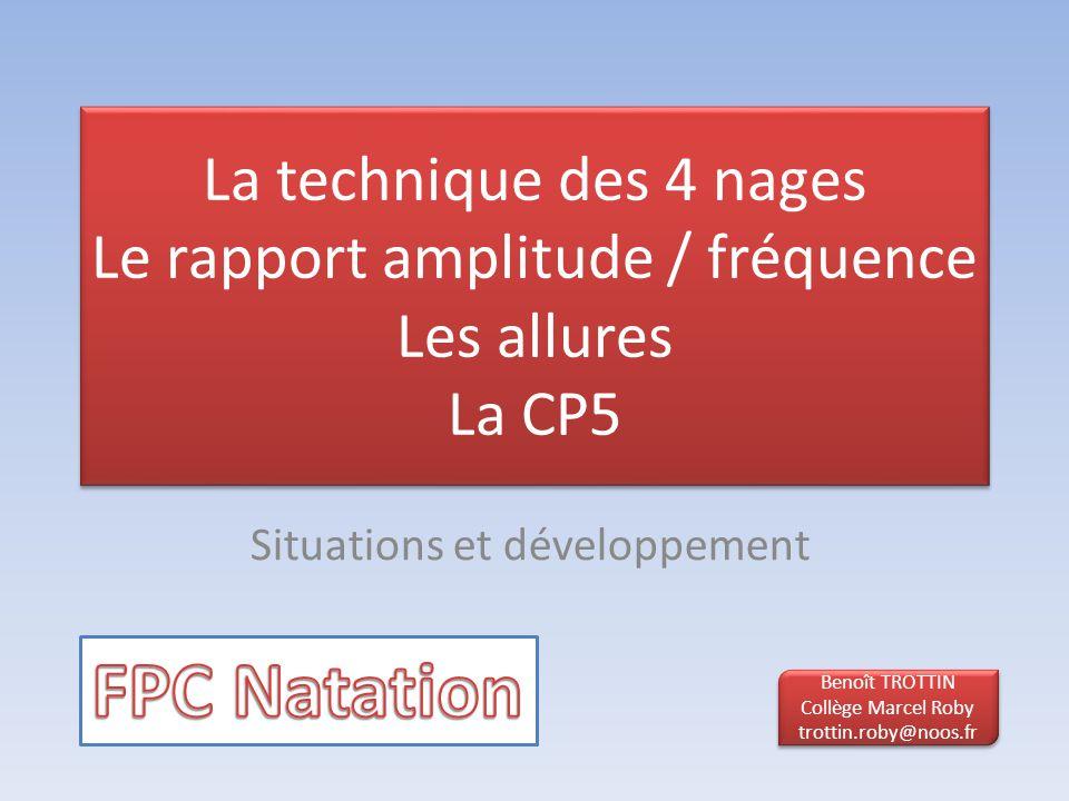 La technique des 4 nages Le rapport amplitude / fréquence Les allures La CP5 Situations et développement Benoît TROTTIN Collège Marcel Roby trottin.ro