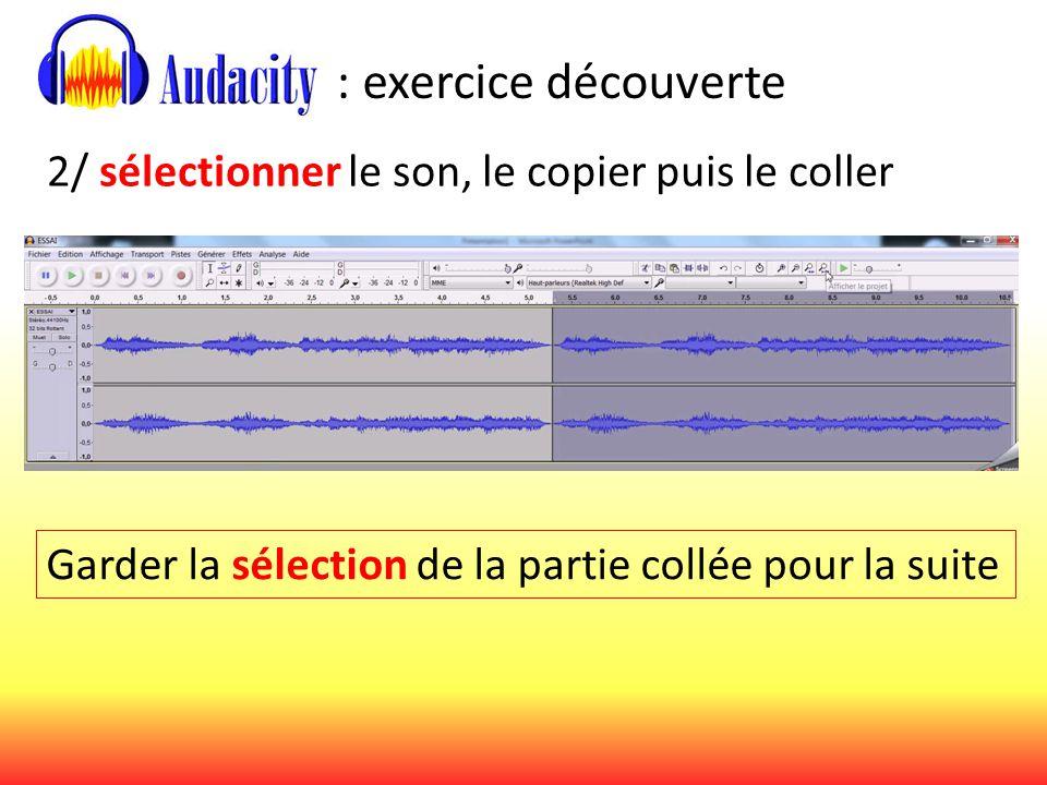 : exercice découverte 2/ sélectionner le son, le copier puis le coller Garder la sélection de la partie collée pour la suite