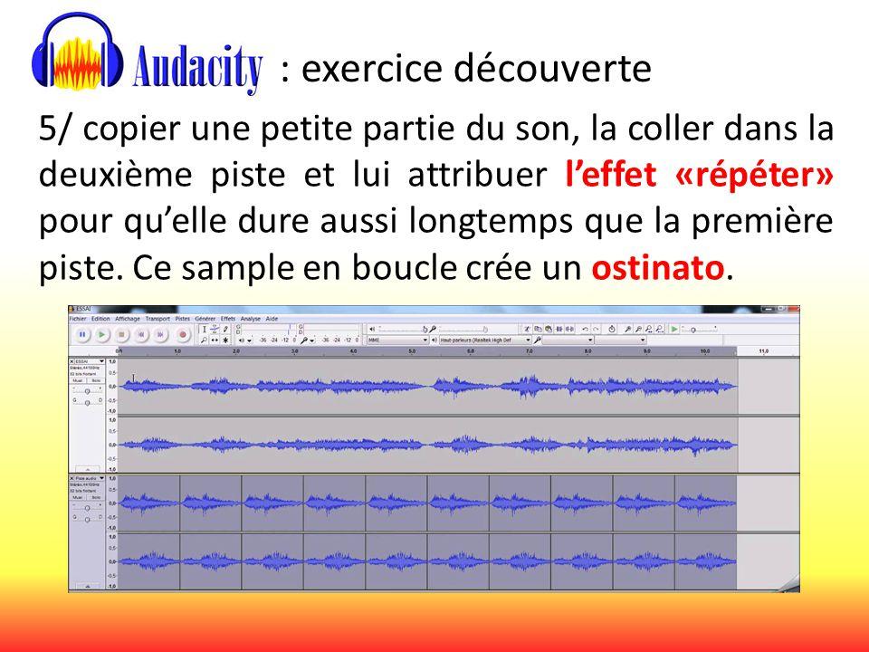 : exercice découverte 5/ copier une petite partie du son, la coller dans la deuxième piste et lui attribuer l'effet «répéter» pour qu'elle dure aussi