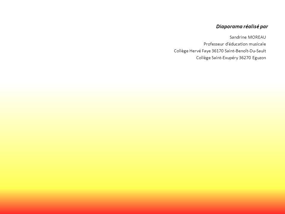 Diaporama réalisé par Sandrine MOREAU Professeur d'éducation musicale Collège Hervé Faye 36170 Saint-Benoît-Du-Sault Collège Saint-Exupéry 36270 Eguzo
