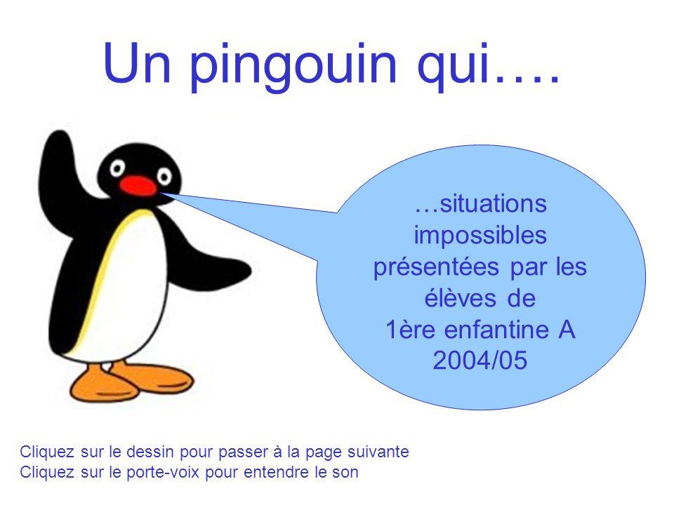 Un pingouin qui…. …situations impossibles présentées par les élèves de 1ère enfantine A 2004/05 Cliquez sur le dessin pour passer à la page suivante C