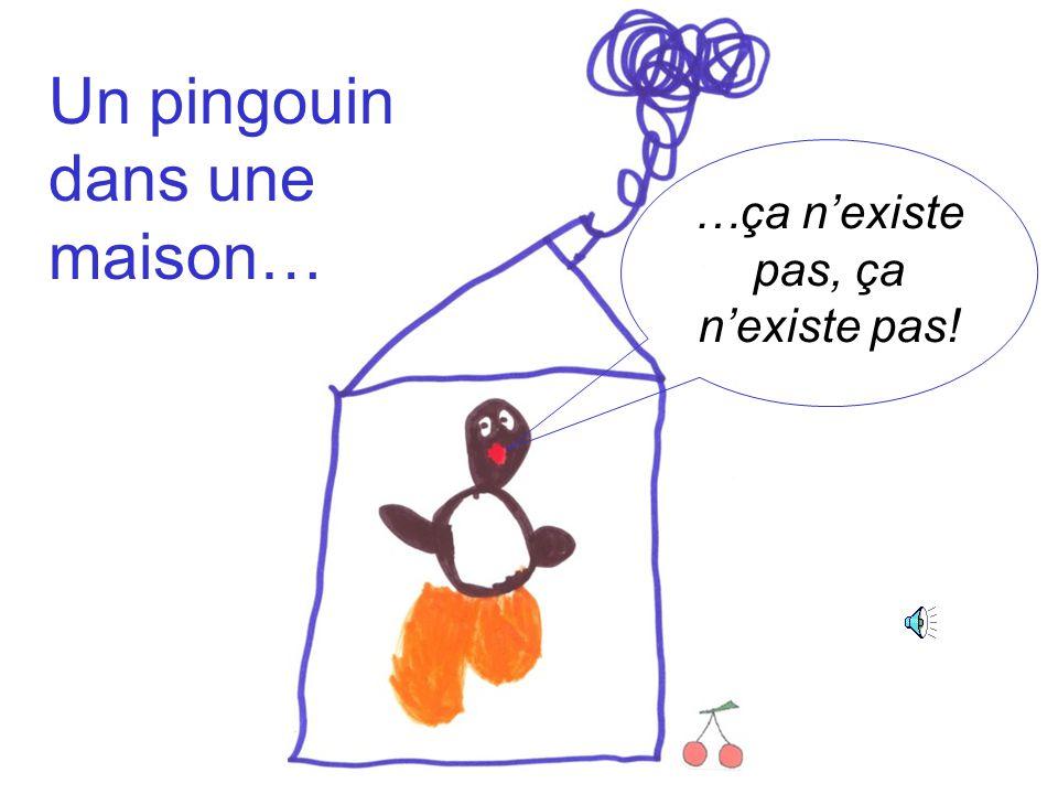 …ça n'existe pas, ça n'existe pas! Un pingouin dans une maison…